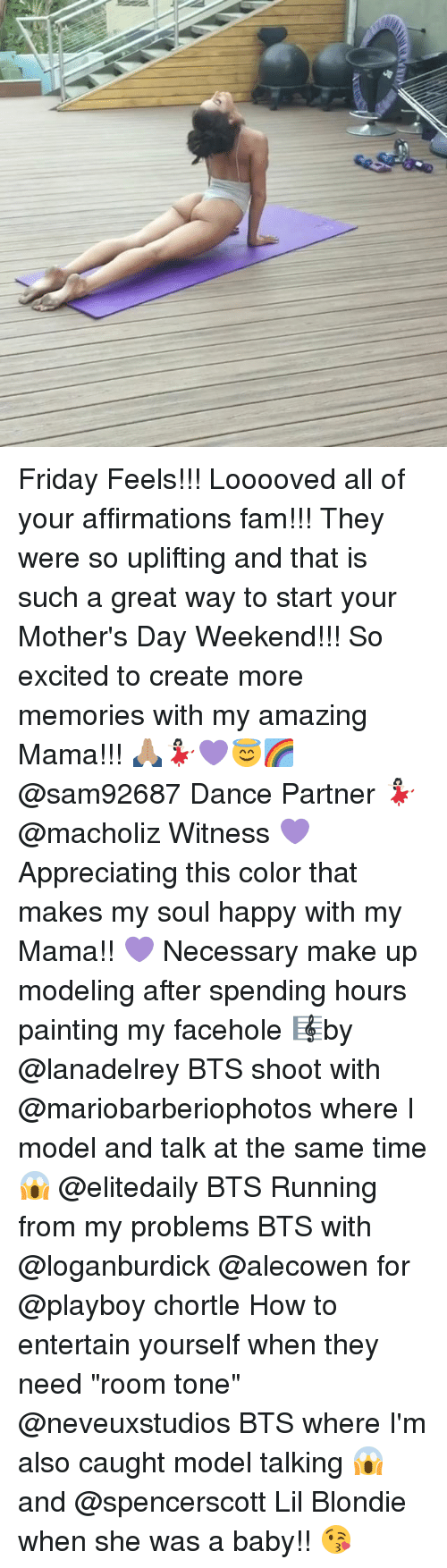 """Fam, Friday, and Memes: Friday Feels!!! Looooved all of your affirmations fam!!! They were so uplifting and that is such a great way to start your Mother's Day Weekend!!! So excited to create more memories with my amazing Mama!!! 🙏🏽💃🏻💜😇🌈 @sam92687 Dance Partner 💃🏻 @macholiz Witness 💜Appreciating this color that makes my soul happy with my Mama!! 💜 Necessary make up modeling after spending hours painting my facehole 🎼by @lanadelrey BTS shoot with @mariobarberiophotos where I model and talk at the same time 😱 @elitedaily BTS Running from my problems BTS with @loganburdick @alecowen for @playboy chortle How to entertain yourself when they need """"room tone"""" @neveuxstudios BTS where I'm also caught model talking 😱 and @spencerscott Lil Blondie when she was a baby!! 😘"""