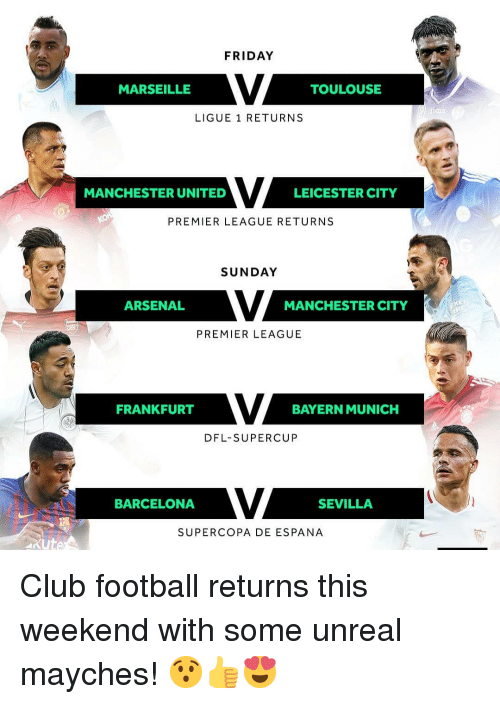 ligue 1: FRIDAY  MARSEILLE  TOULOUSE  LIGUE 1 RETURNS  MANCHESTER UNITED  LEICESTER CITY  PREMIER LEAGUE RETURNS  SUNDAY  ARSENAL  MANCHESTER CITY  PREMIER LEAGUE  FRANKFURT  BAYERN MUNICH  DFL-SUPERCUP  BARCELONA  SEVILLA  SUPERCOPA DE ESPANA  xute Club football returns this weekend with some unreal mayches! 😯👍😍