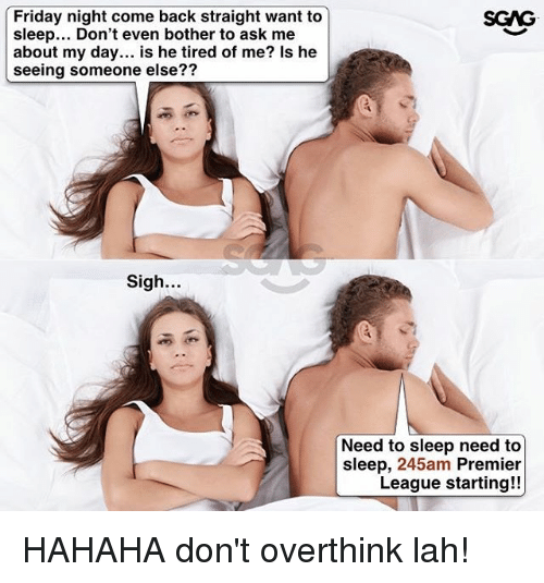 Bothere: Friday night come back straight want to  sleep... Don't even bother to ask me  about my day... is he tired of me? Is he  seeing someone else??  SGAG  27  Sigh.  Need to sleep need to  sleep, 245am Premier  League starting!! HAHAHA don't overthink lah!