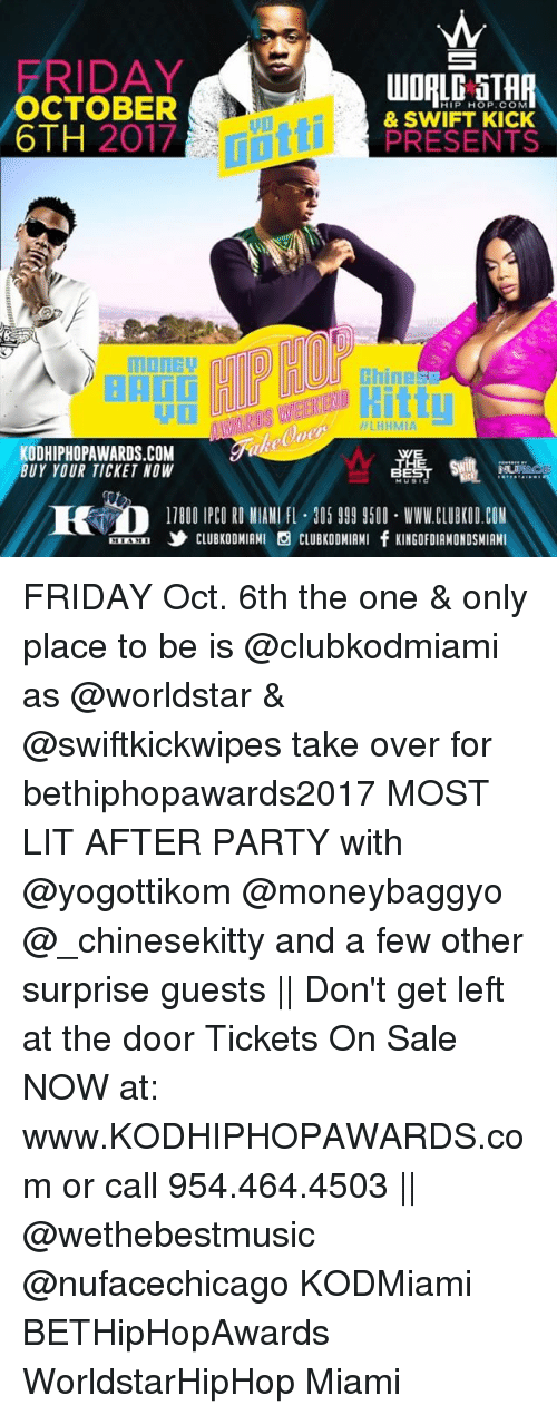 tickets on sale: FRIDAY  OCTOBER  6TH 2017  HIP HOP.COM  LU  & SWIFT KICK  PRESENTS  Chines  : H  WARDS WEEKIEND  LHHMIA  KODHIPHOPAWARDS.COM  BUY YOUR TICKET NOW  龘噓  1780O IPCO RO MIAM FL 05 999 9500 WWW.CLUBKOD.COM  ORM,乡CLUBKODMIAMI CLUBKOONIAMI fKINGOFDIAMONDSMIAMI FRIDAY Oct. 6th the one & only place to be is @clubkodmiami as @worldstar & @swiftkickwipes take over for bethiphopawards2017 MOST LIT AFTER PARTY with @yogottikom @moneybaggyo @_chinesekitty and a few other surprise guests || Don't get left at the door Tickets On Sale NOW at: www.KODHIPHOPAWARDS.com or call 954.464.4503 || @wethebestmusic @nufacechicago KODMiami BETHipHopAwards WorldstarHipHop Miami