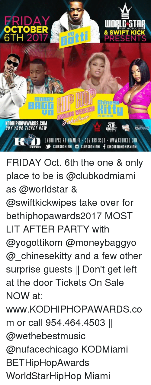 "tickets on sale: FRIDAY  OCTOBER  6TH 2017  HIP HOP. COM  & SWIFT KICK  PRESENTS  miltti  hines  LHHMIA  KODHIPHOPAWARDS.COM  BUY YOUR TICKET NOW  WE  HE  TB00 IPCO RD IAN F 20599CLUBKOD.COM  "" ,乡CLUBKODMIAMI S CLUBKODMIAMI fKINGOFDIAMONDSMIAMI FRIDAY Oct. 6th the one & only place to be is @clubkodmiami as @worldstar & @swiftkickwipes take over for bethiphopawards2017 MOST LIT AFTER PARTY with @yogottikom @moneybaggyo @_chinesekitty and a few other surprise guests 