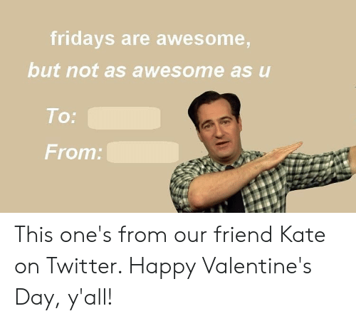 To From: fridays are awesome,  but not as awesome as u  To:  From: This one's from our friend Kate on Twitter. Happy Valentine's Day, y'all!