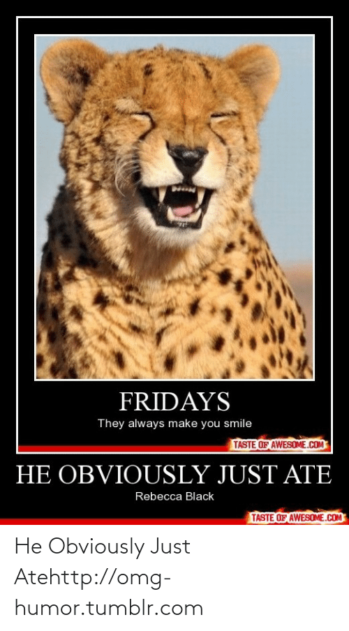 Always Make: FRIDAYS  They always make you smile  TASTE OF AWESOME.COM  HE OBVIOUSLY JUST ATE  Rebecca Black  TASTE OF AWESOME.COM He Obviously Just Atehttp://omg-humor.tumblr.com