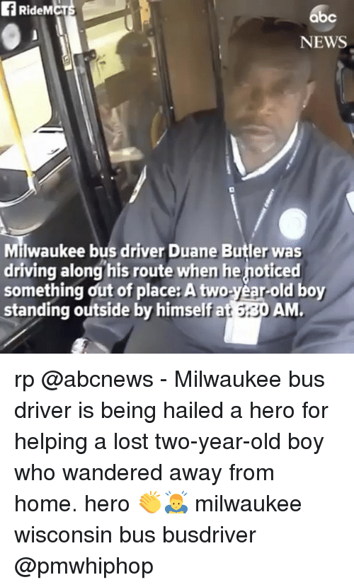 duane: fRideMCT  bc  NEWS  Milwaukee bus driver Duane Butler was  Miwaukee bus driver Duane Butler was  driving along his route when he noticed  something out of place: A two-year-old boy  standing outside by himself at 5:30 AM rp @abcnews - Milwaukee bus driver is being hailed a hero for helping a lost two-year-old boy who wandered away from home. hero 👏🙇♂️ milwaukee wisconsin bus busdriver @pmwhiphop