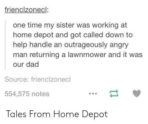 Depot: frienclzonecl:  one time my sister was working at  home depot and got called down to  help handle an outrageously angry  man returning a lawnmower and it was  our dad  Source: frienclzonecl  554,575 notes  t1 Tales From Home Depot