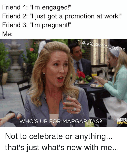 """Whos Up: Friend 1: """"I'm engaged""""  Friend 2: """"I just got a promotion at work!  Friend 3: """"I'm pregnant!""""  Me:  IG @HOEGIVESNOFUCKS  WHO'S UP FOR MARGARITAS? Not to celebrate or anything... that's just what's new with me..."""
