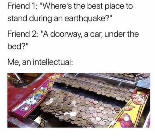 """Best, Earthquake, and Car: Friend 1: """"Where's the best place to  stand during an earthquake?""""  Friend 2: """"A doorway, a car, under the  bed?""""  Me, an intellectual:"""
