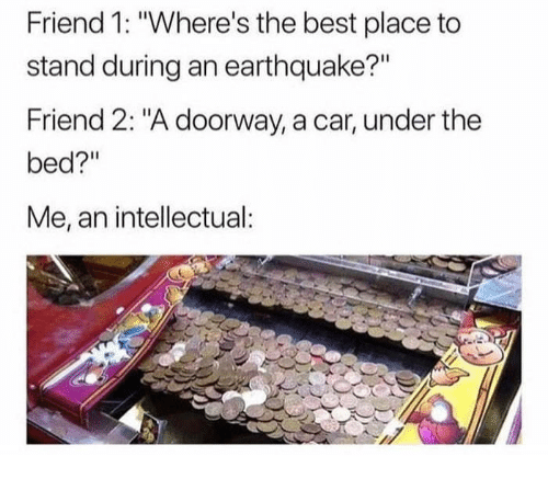 """Best, Earthquake, and Car: Friend 1: """"Where's the best place to  stand during an earthquake?""""  Friend 2: """"A doorway, a car, under the  bed?""""  Me, an intellectual"""