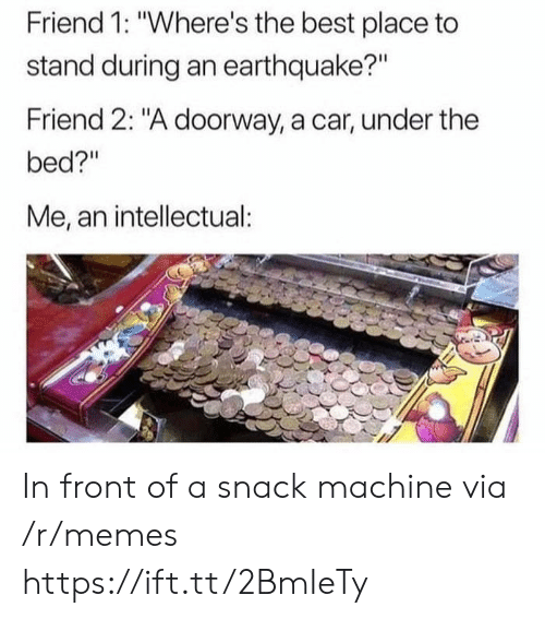 """Memes, Best, and Earthquake: Friend 1: """"Where's the best place to  stand during an earthquake?""""  Friend 2: """"A doorway, a car, under the  bed?""""  Me, an intellectual In front of a snack machine via /r/memes https://ift.tt/2BmIeTy"""