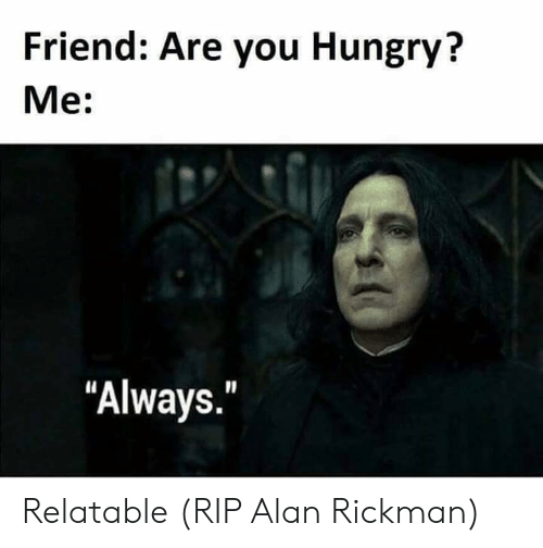 """Hungry, Alan Rickman, and Relatable: Friend: Are you Hungry?  Me:  """"Always."""" Relatable (RIP Alan Rickman)"""