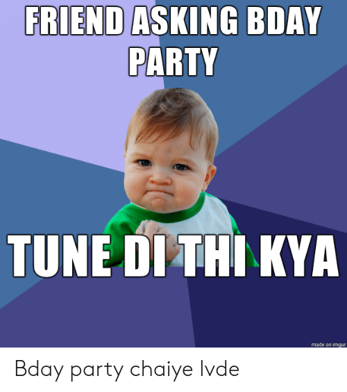 kya: FRIEND ASKING BDAY  PARTY  TUNE DI THI KYA  made on imgur