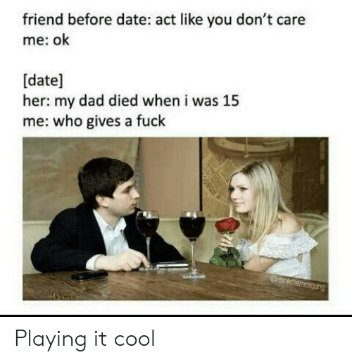 A Fuck: friend before date: act like you don't care  me: ok  [date]  her: my dad died when i was 15  me: who gives a fuck  anknmemesgarg Playing it cool