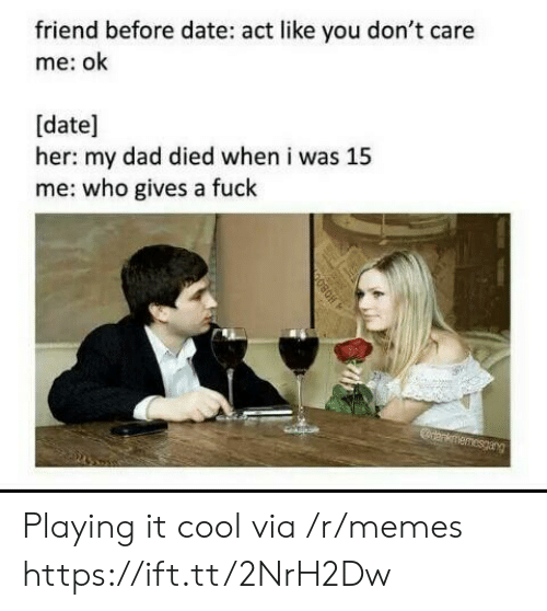 A Fuck: friend before date: act like you don't care  me: ok  [date]  her: my dad died when i was 15  me: who gives a fuck  anknmemesgarg Playing it cool via /r/memes https://ift.tt/2NrH2Dw