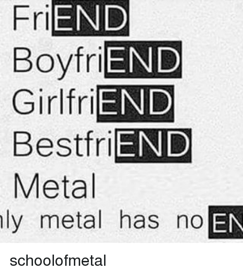 Girls Friends: FriEND  BoyfriEND  Girl friEND  Best friEND  Metal  ly metal has no  OEN schoolofmetal