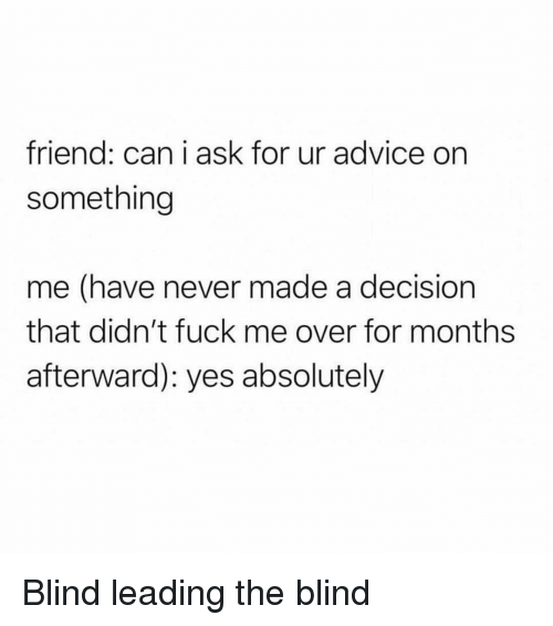 afterward: friend: can i ask for ur advice on  something  me (have never made a decision  that didn't fuck me over for months  afterward): yes absolutely Blind leading the blind