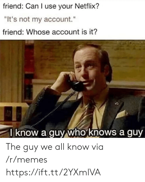 """Memes, Netflix, and Who: friend: Can I use your Netflix?  """"It's not my account.""""  friend: Whose account is it?  know a guy who knows a guy The guy we all know via /r/memes https://ift.tt/2YXmlVA"""