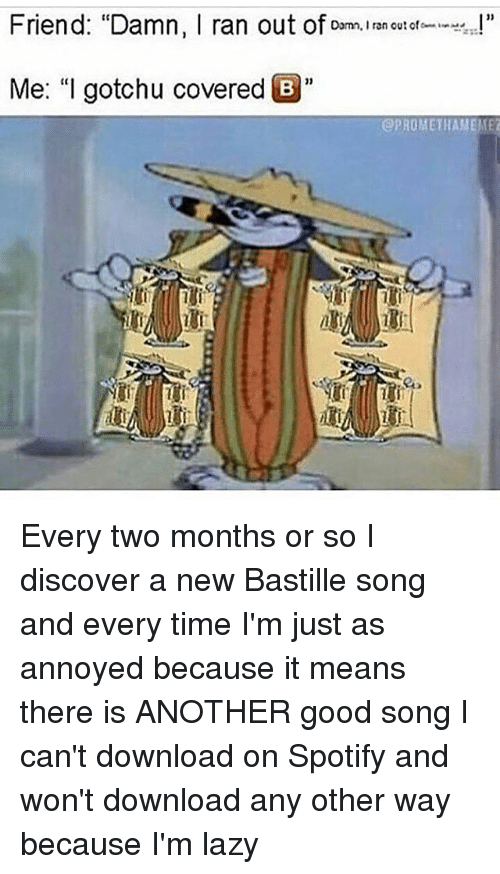 "Friends, Ironic, and Lazy: Friend: ""Damn, I ran out of  Damn. Iran out of  ,n!""  Me: ""I gotchu covered B  @PROMETHAMEIET Every two months or so I discover a new Bastille song and every time I'm just as annoyed because it means there is ANOTHER good song I can't download on Spotify and won't download any other way because I'm lazy"