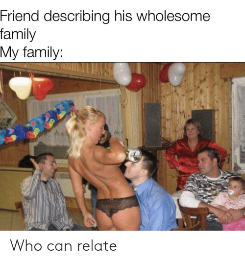 Wholesome Family: Friend describing his wholesome  family  My family: Who can relate