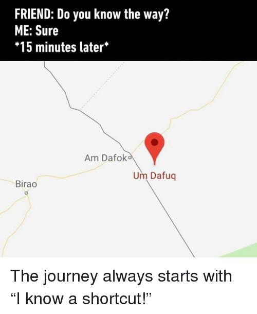 """Dank, Journey, and 🤖: FRIEND: Do you know the way?  ME: Sure  *15 minutes later*  Am Dafolk  Um Dafuq  Birao  0 The journey always starts with """"I know a shortcut!"""""""