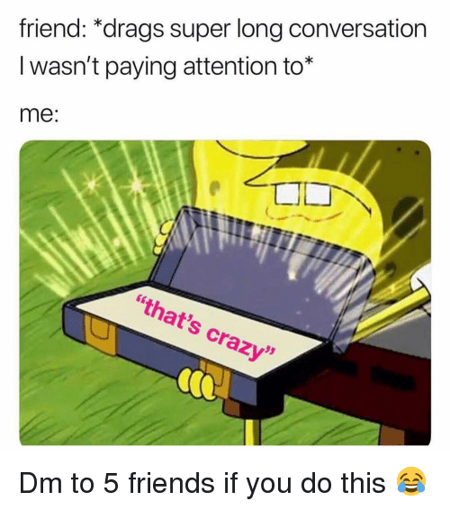 """Crazy, Friends, and Memes: friend: *drags super long conversation  I wasn't paying attention to*  me  """"that's crazy""""  05 Dm to 5 friends if you do this 😂"""