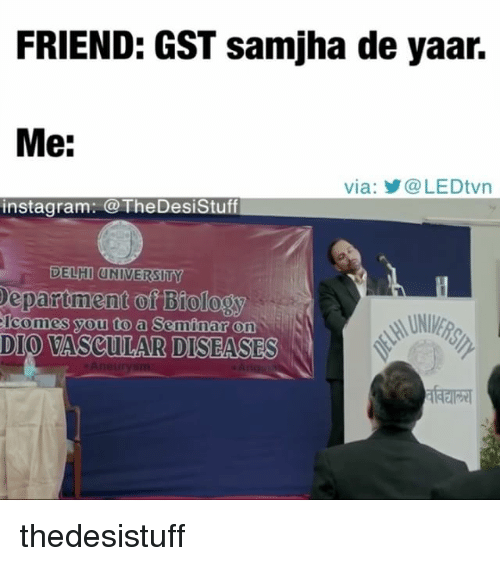 gst: FRIEND: GST samjha de yaar.  Me:  via: @LEDtvn  instagram: TheDesiStuf  DELHI UNIVERSITY  epartment of Biology  Icomes you to a Seminar on  DIO VASCULAR DISEASES  On thedesistuff