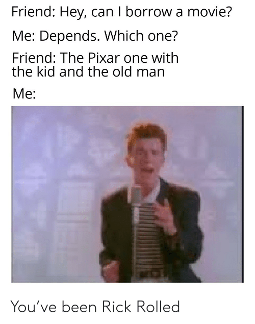 Pixar: Friend: Hey, can I borrow a movie?  Me: Depends. Which one?  Friend: The Pixar one with  the kid and the old man  Me: You've been Rick Rolled