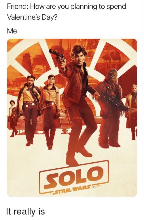 Star Wars, Valentine's Day, and Star: Friend: How are you planning to spend  Valentine's Day?  Me:  SOLO  STORY  STAR WARS