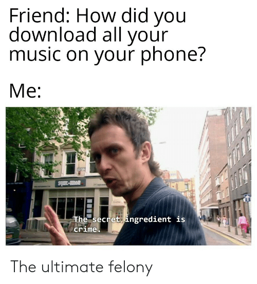 Crime, Music, and Phone: Friend: How did you  download all your  music on your phone?  Me  ar-38bs  The secret ingredient is  crime The ultimate felony