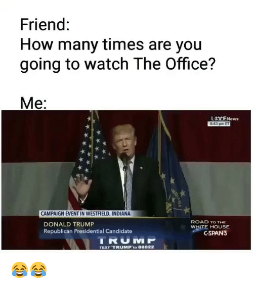 Donald Trump, How Many Times, and Memes: Friend:  How many times are you  going to watch The Office?  Me:  Ldx ENews  8-43 pm ET  CAMPAIGN EVENT IN WESTFIELD, INDIANA  DONALD TRUMP  Republican Presidential Candidate  ROAD TO THE  WHITE HOUSE  CSPAN3  TRUMP  TEXT TRUMP to 88022 😂😂