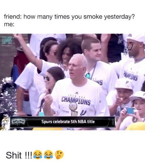 Funny, How Many Times, and Nba: friend: how many times you smoke yesterday?  me:  MARIJUANA T  CHANIPIONS  SPURS  Spurs celebrate 5th NBA title Shit !!!😂😂🤔