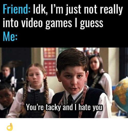 tacky: Friend  Idk, I'm just not really  into video games l guess  Me  You're tacky and I hate you 👌