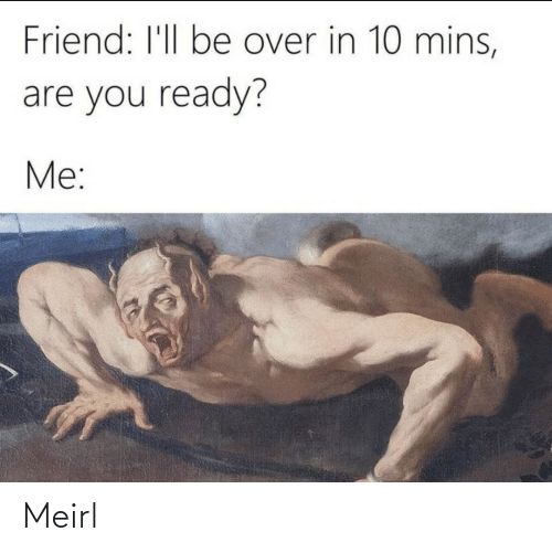 Mins: Friend: I'll be over in 10 mins,  are you ready?  Me: Meirl