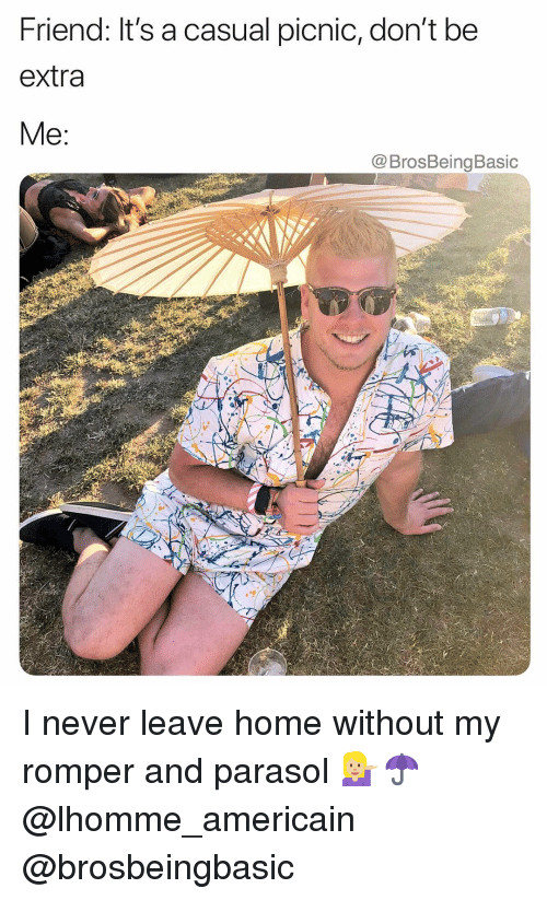 Home, Never, and Friend: Friend: It's a casual picnic, don't be  extra  Me:  @BrosBeingBasic I never leave home without my romper and parasol 💁🏼☂️ @lhomme_americain @brosbeingbasic