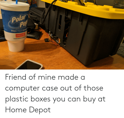 Depot: Friend of mine made a computer case out of those plastic boxes you can buy at Home Depot