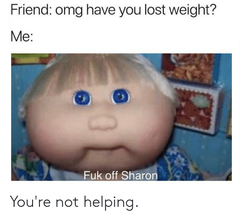 Dank, Omg, and Lost: Friend: omg have you lost weight?  Me:  Fuk off Sharon You're not helping.