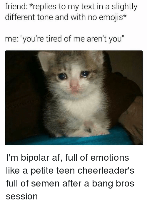 """Emoji, Bipolar, and Cheerleader: friend: *replies to my text in a slightly  different tone and with no emojis*  me: you're tired of me aren't you"""" I'm bipolar af, full of emotions like a petite teen cheerleader's full of semen after a bang bros session"""