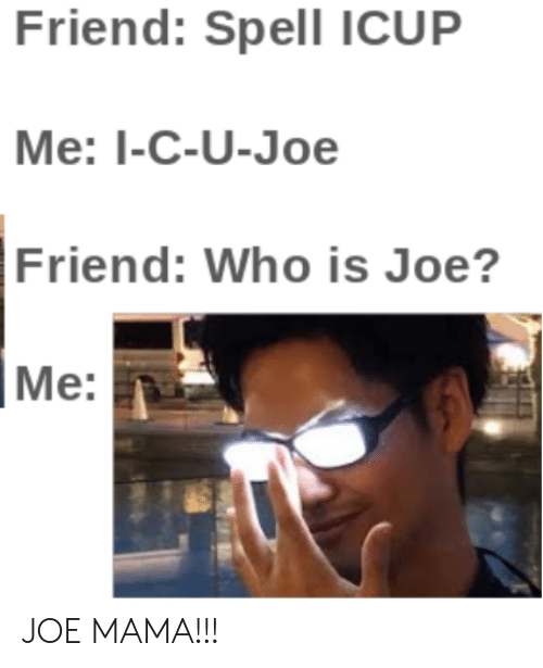 Mama, Who, and Joe: Friend: Spell ICUP  Me: I-C-U-Joe  Friend: Who is Joe?  Me: JOE MAMA!!!
