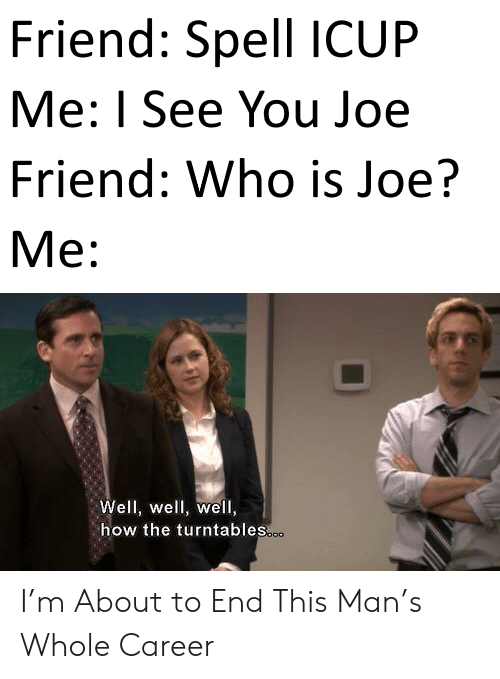 i see you: Friend: Spell ICUP  Me: I See You Joe  Friend: Who is Joe?  М:  Well, well, well,  how the turntables.o. I'm About to End This Man's Whole Career