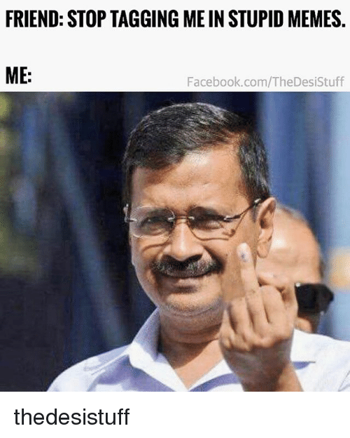 Stupid Memes: FRIEND: STOP TAGGING ME IN STUPID MEMES.  ME:  Facebook.com/TheDesiStuff thedesistuff
