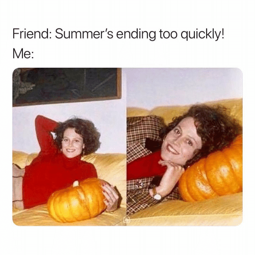 Girl Memes, Friend, and Too: Friend: Summer's ending too quickly