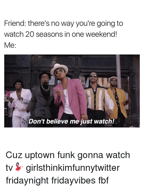 Dont Believe Me Just Watch: Friend: there's no way you're going to  watch 20 seasons in one weekend!  Me  Don't believe me Just Watch! Cuz uptown funk gonna watch tv💃🏻 girlsthinkimfunnytwitter fridaynight fridayvibes fbf