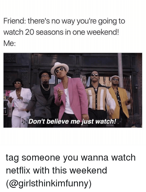 Dont Believe Me Just Watch: Friend: there's no way you're going to  watch 20 seasons in one weekend!  Me  Don't believe me just watch! tag someone you wanna watch netflix with this weekend (@girlsthinkimfunny)