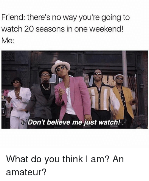 Dont Believe Me Just Watch: Friend: there's no way you're going to  watch 20 seasons in one weekend!  Me  Don't believe me just watch! What do you think I am? An amateur?