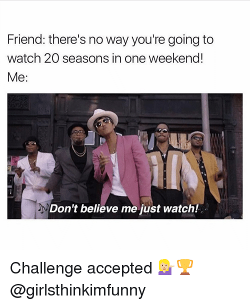 Dont Believe Me Just Watch: Friend: there's no way you're going to  watch 20 seasons in one weekend!  Me  Don't believe me just watch! Challenge accepted 💁🏼🏆 @girlsthinkimfunny