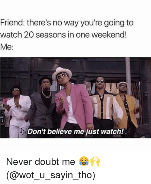 Dont Believe Me Just Watch: Friend: there's no way you're going to  watch 20 seasons in one weekend!  Me:  Don't believe me just watch! Never doubt me 😂🙌 (@wot_u_sayin_tho)
