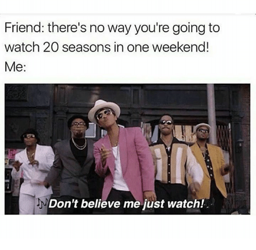Dont Believe Me Just Watch: Friend: there's no way you're going to  watch 20 seasons in one weekend!  Me  Don't believe me just watch!