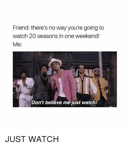 Dont Believe Me Just Watch: Friend: there's no way you're going to  watch 20 seasons in one weekend!  Me:  Don't believe me just watch! JUST WATCH