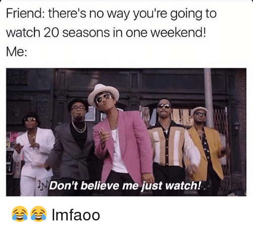 Dont Believe Me Just Watch: Friend: there's no way you're going to  watch 20 seasons in one weekend!  Me:  Don't believe me just watch! 😂😂 lmfaoo