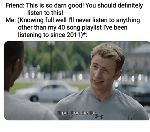 Definitely, Good, and Never: Friend: This is so darn good! You should definitely  listen to this!  Me: (Knowing full well I'll never listen to anything  other than my 40 song playlist I've been  listening to since 2011)*:  Ill put it on the list