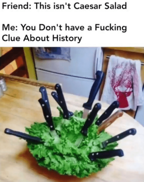Dont Have A: Friend: This isn't Caesar Salad  Me: You Don't have a Fucking  Clue About History